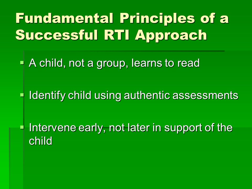 Fundamental Principles of a Successful RTI Approach A child, not a group, learns to read A child, not a group, learns to read Identify child using authentic assessments Identify child using authentic assessments Intervene early, not later in support of the child Intervene early, not later in support of the child