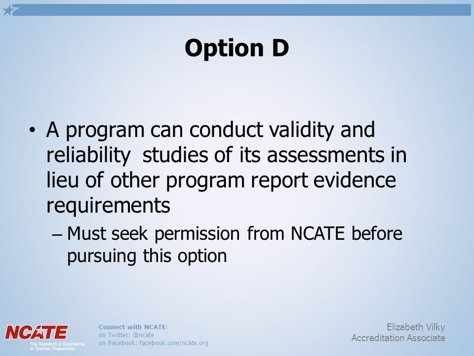 Connect with NCATE: on Twitter: @ncate on Facebook: facebook.com/ncate.org Elizabeth Vilky Accreditation Associate Option D A program can conduct vali