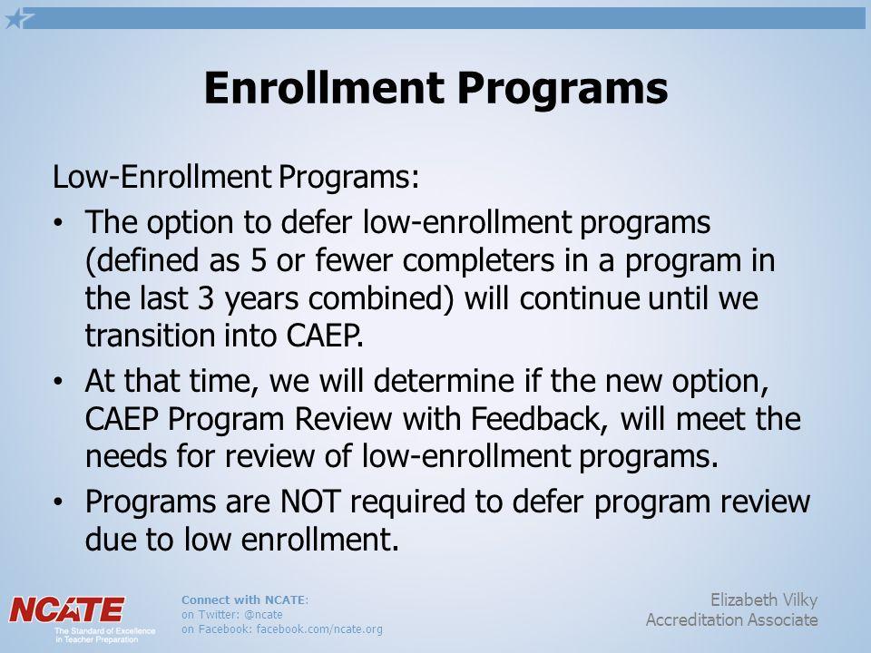 Connect with NCATE: on Twitter: @ncate on Facebook: facebook.com/ncate.org Elizabeth Vilky Accreditation Associate Enrollment Programs Low-Enrollment