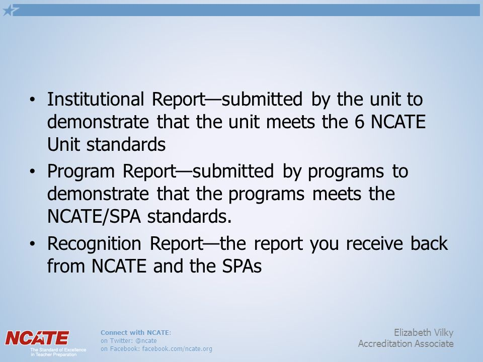 Connect with NCATE: on Twitter: @ncate on Facebook: facebook.com/ncate.org Elizabeth Vilky Accreditation Associate Institutional Reportsubmitted by th