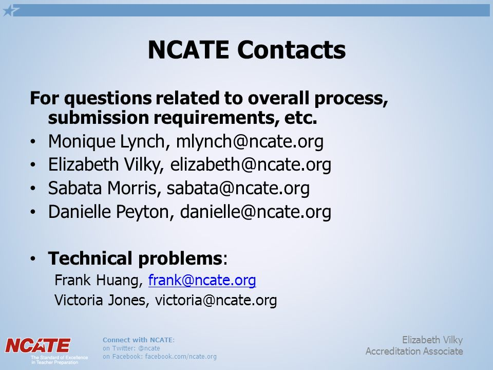 Connect with NCATE: on Twitter: @ncate on Facebook: facebook.com/ncate.org Elizabeth Vilky Accreditation Associate NCATE Contacts For questions relate