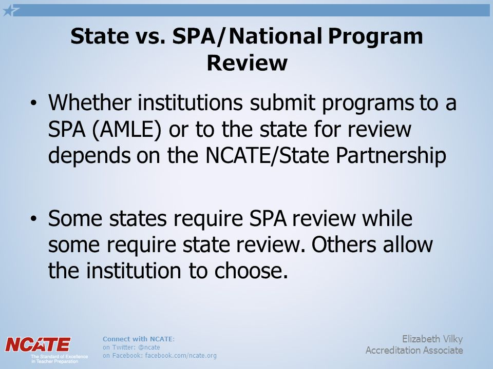 Connect with NCATE: on Twitter: @ncate on Facebook: facebook.com/ncate.org Elizabeth Vilky Accreditation Associate Whether institutions submit programs to a SPA (AMLE) or to the state for review depends on the NCATE/State Partnership Some states require SPA review while some require state review.
