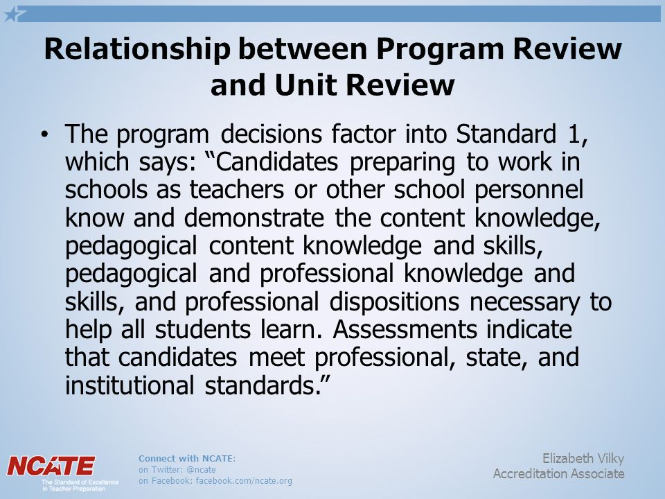Connect with NCATE: on Twitter: @ncate on Facebook: facebook.com/ncate.org Elizabeth Vilky Accreditation Associate The program decisions factor into Standard 1, which says: Candidates preparing to work in schools as teachers or other school personnel know and demonstrate the content knowledge, pedagogical content knowledge and skills, pedagogical and professional knowledge and skills, and professional dispositions necessary to help all students learn.