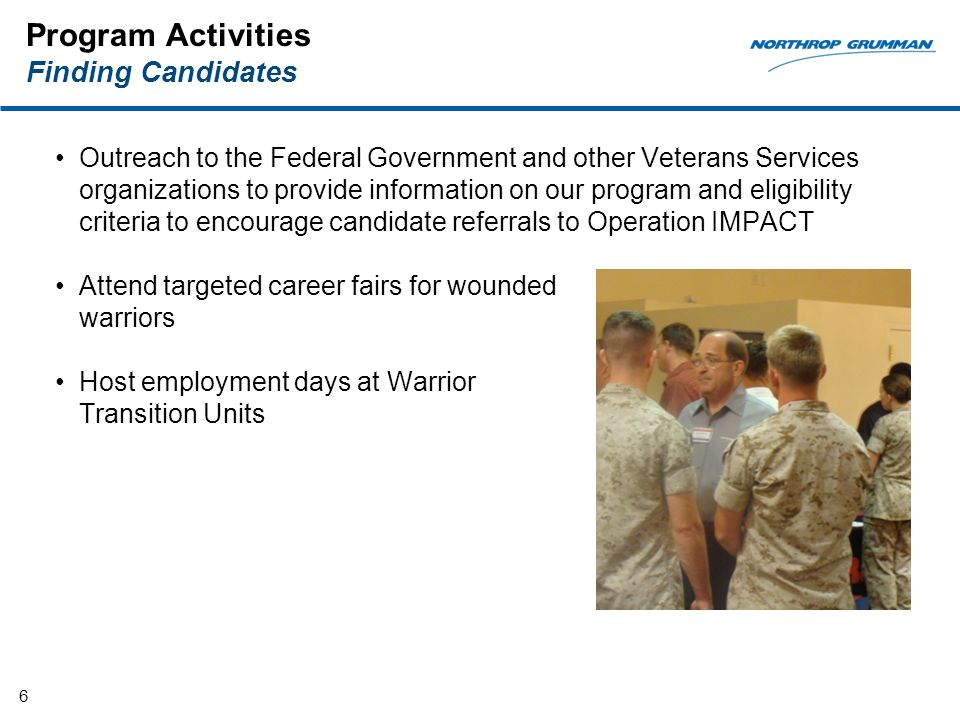 Program Activities Finding Candidates Outreach to the Federal Government and other Veterans Services organizations to provide information on our program and eligibility criteria to encourage candidate referrals to Operation IMPACT Attend targeted career fairs for wounded warriors Host employment days at Warrior Transition Units 6