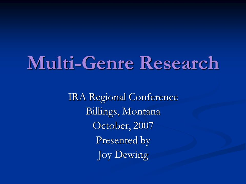 Multi-Genre Research IRA Regional Conference Billings, Montana October, 2007 Presented by Joy Dewing