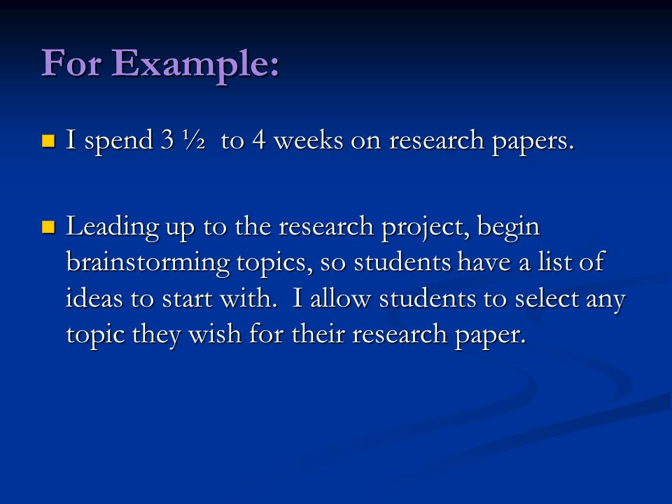 For Example: I spend 3 ½ to 4 weeks on research papers. I spend 3 ½ to 4 weeks on research papers. Leading up to the research project, begin brainstor