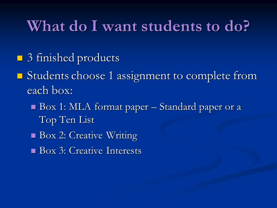 What do I want students to do? 3 finished products 3 finished products Students choose 1 assignment to complete from each box: Students choose 1 assig