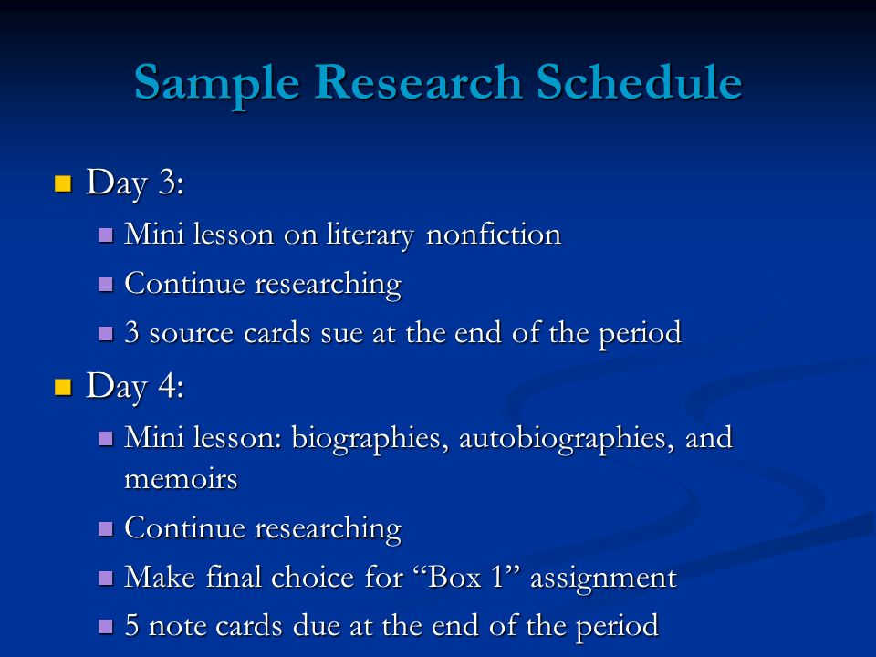 Sample Research Schedule Day 3: Day 3: Mini lesson on literary nonfiction Mini lesson on literary nonfiction Continue researching Continue researching 3 source cards sue at the end of the period 3 source cards sue at the end of the period Day 4: Day 4: Mini lesson: biographies, autobiographies, and memoirs Mini lesson: biographies, autobiographies, and memoirs Continue researching Continue researching Make final choice for Box 1 assignment Make final choice for Box 1 assignment 5 note cards due at the end of the period 5 note cards due at the end of the period