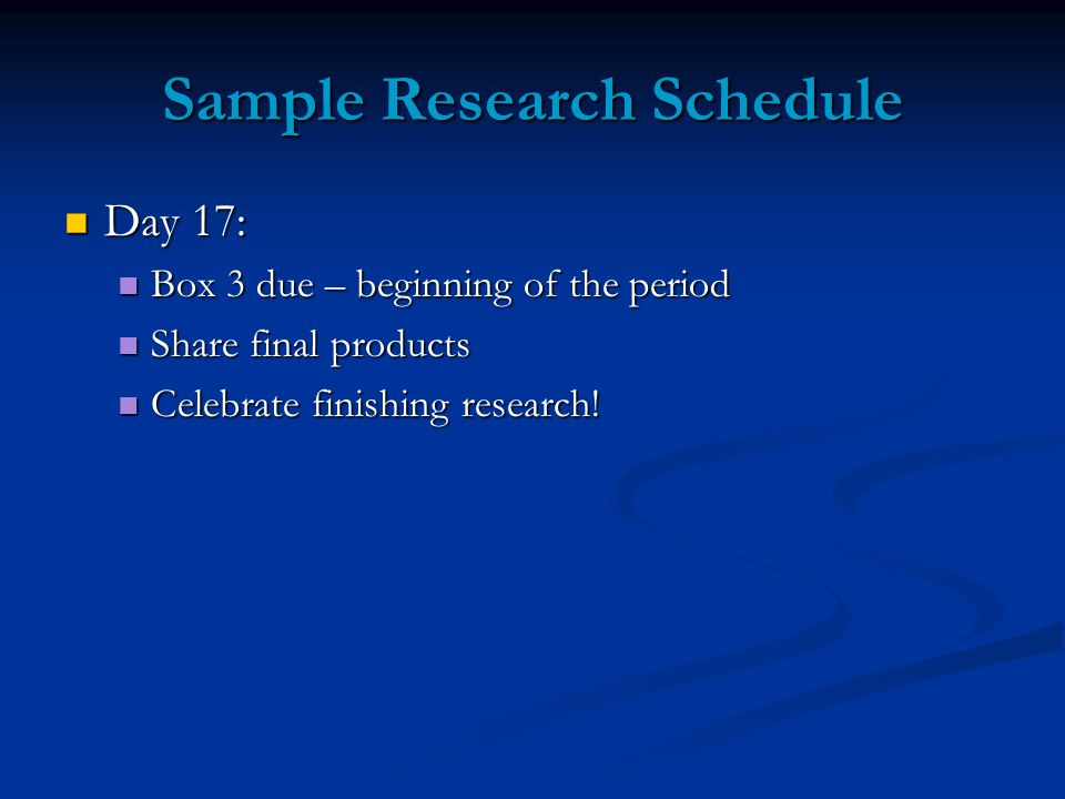 Sample Research Schedule Day 17: Day 17: Box 3 due – beginning of the period Box 3 due – beginning of the period Share final products Share final prod