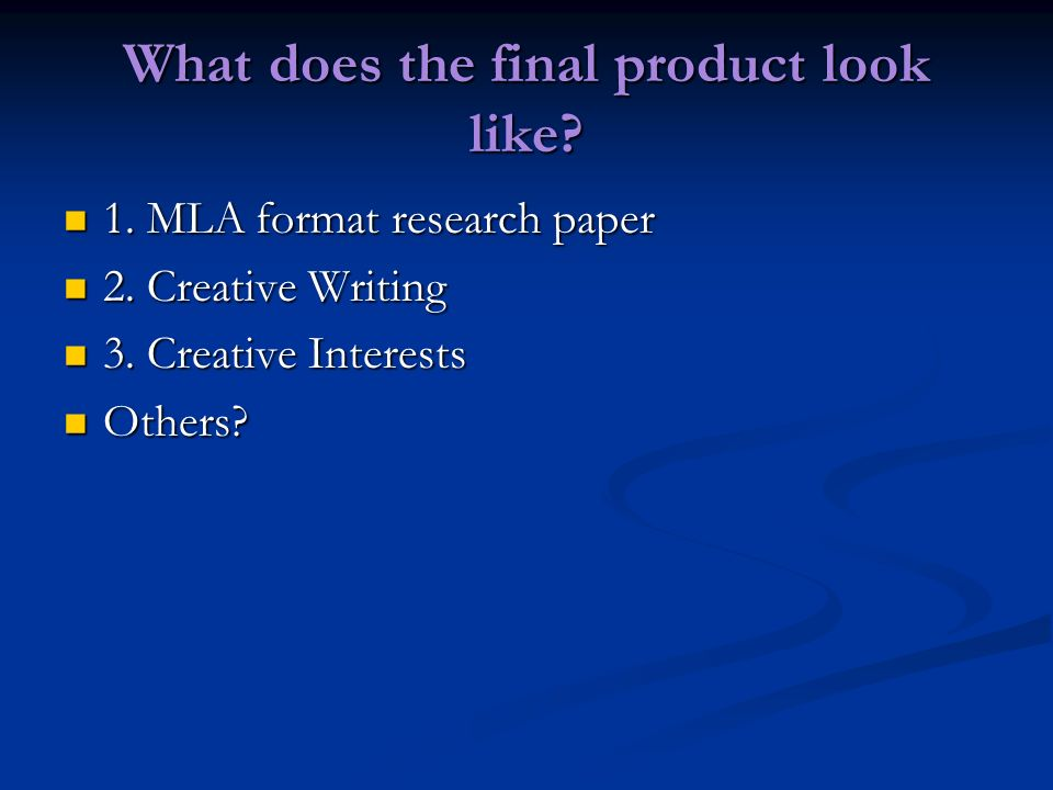 What does the final product look like? 1. MLA format research paper 1. MLA format research paper 2. Creative Writing 2. Creative Writing 3. Creative I