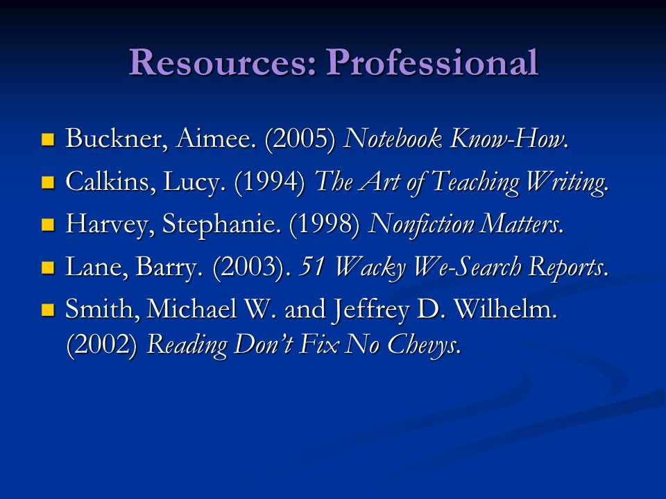 Resources: Professional Buckner, Aimee. (2005) Notebook Know-How. Buckner, Aimee. (2005) Notebook Know-How. Calkins, Lucy. (1994) The Art of Teaching