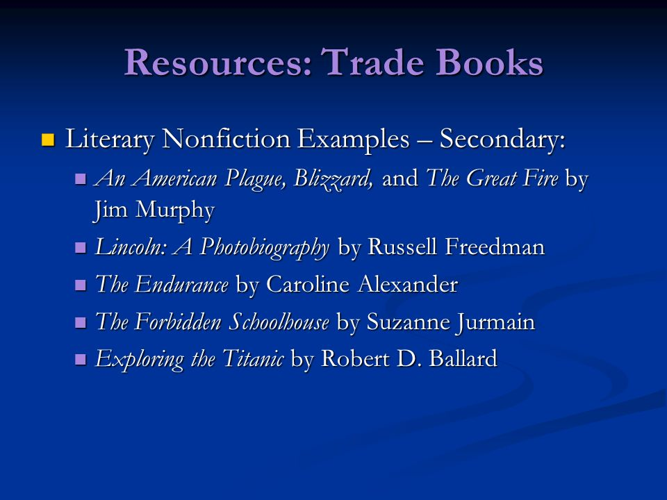 Resources: Trade Books Literary Nonfiction Examples – Secondary: Literary Nonfiction Examples – Secondary: An American Plague, Blizzard, and The Great Fire by Jim Murphy An American Plague, Blizzard, and The Great Fire by Jim Murphy Lincoln: A Photobiography by Russell Freedman Lincoln: A Photobiography by Russell Freedman The Endurance by Caroline Alexander The Endurance by Caroline Alexander The Forbidden Schoolhouse by Suzanne Jurmain The Forbidden Schoolhouse by Suzanne Jurmain Exploring the Titanic by Robert D.