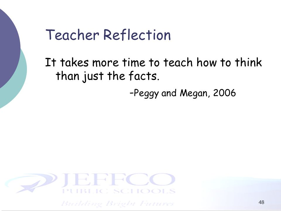 48 Teacher Reflection It takes more time to teach how to think than just the facts. - Peggy and Megan, 2006