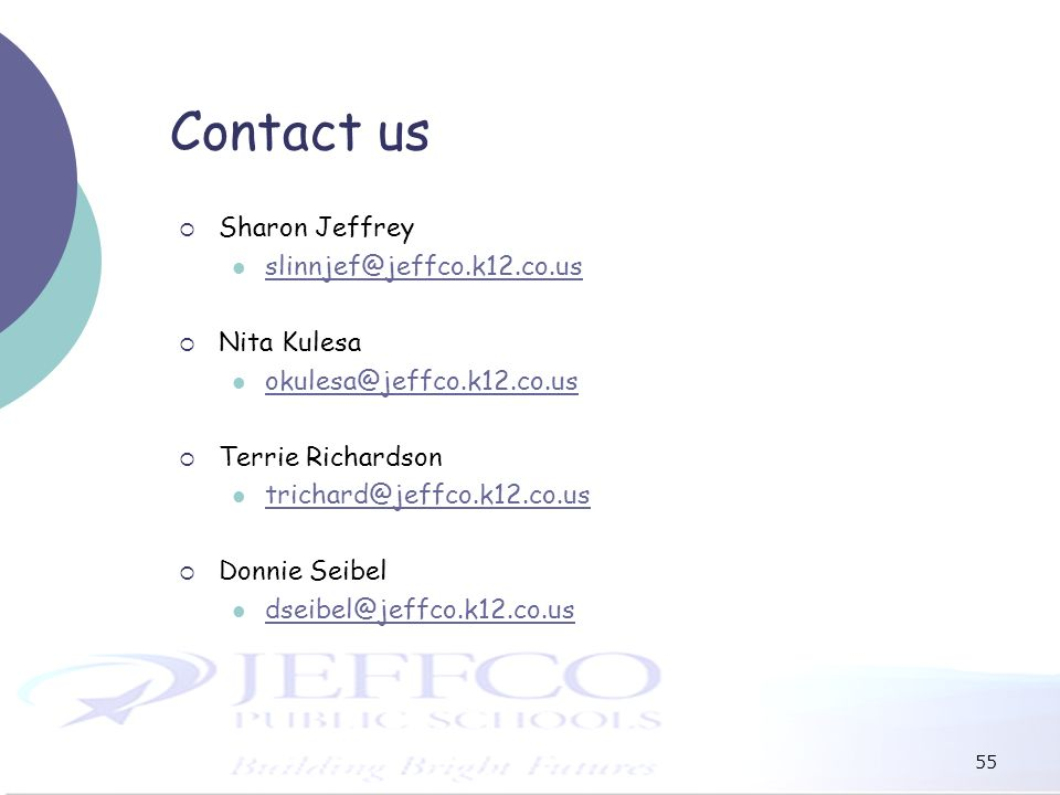 55 Contact us Sharon Jeffrey slinnjef@jeffco.k12.co.us Nita Kulesa okulesa@jeffco.k12.co.us Terrie Richardson trichard@jeffco.k12.co.us Donnie Seibel dseibel@jeffco.k12.co.us