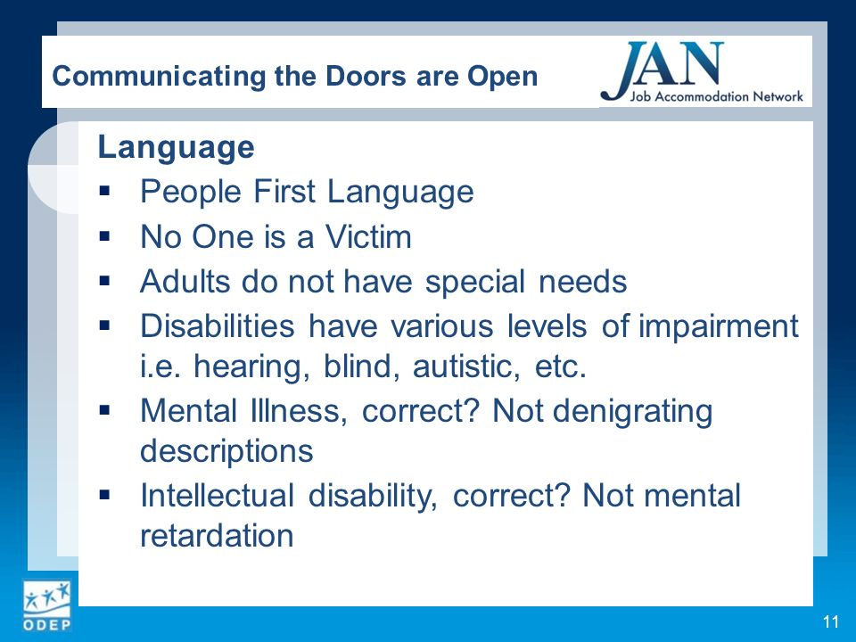 Language People First Language No One is a Victim Adults do not have special needs Disabilities have various levels of impairment i.e. hearing, blind,