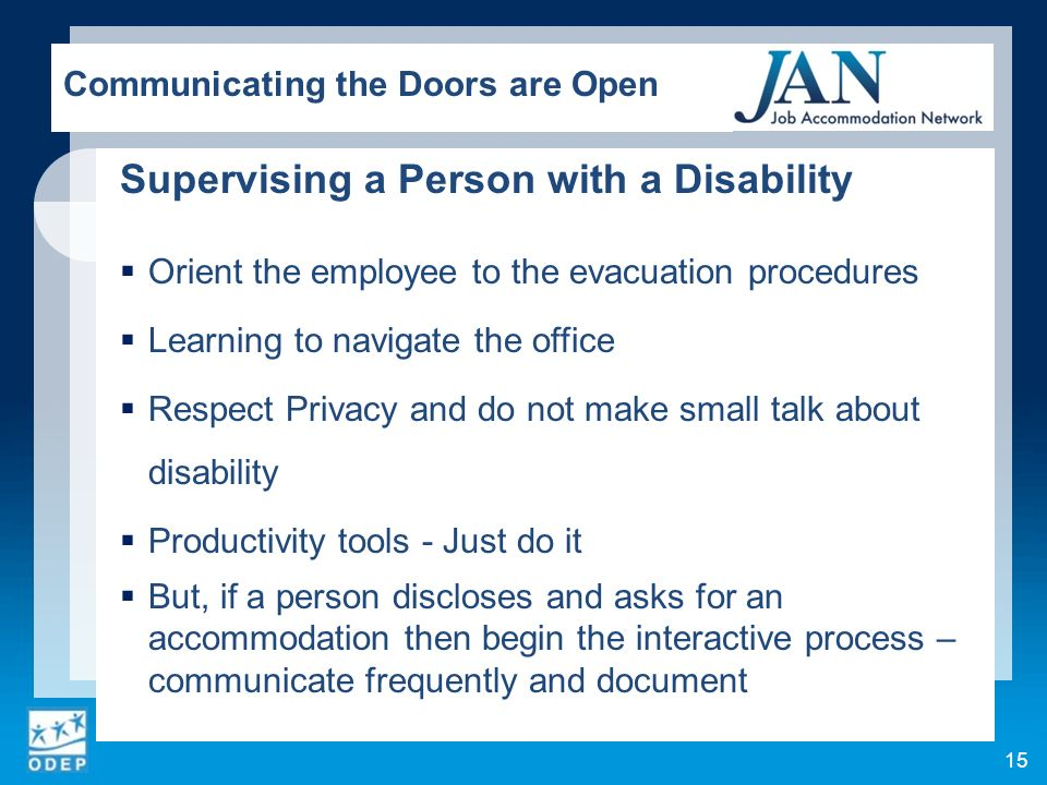 Supervising a Person with a Disability Orient the employee to the evacuation procedures Learning to navigate the office Respect Privacy and do not make small talk about disability Productivity tools - Just do it But, if a person discloses and asks for an accommodation then begin the interactive process – communicate frequently and document Communicating the Doors are Open 15