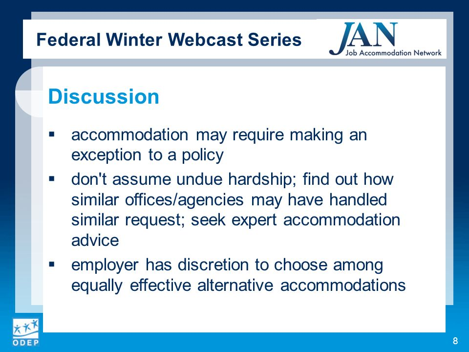 Federal Winter Webcast Series Discussion accommodation may require making an exception to a policy don t assume undue hardship; find out how similar offices/agencies may have handled similar request; seek expert accommodation advice employer has discretion to choose among equally effective alternative accommodations 8