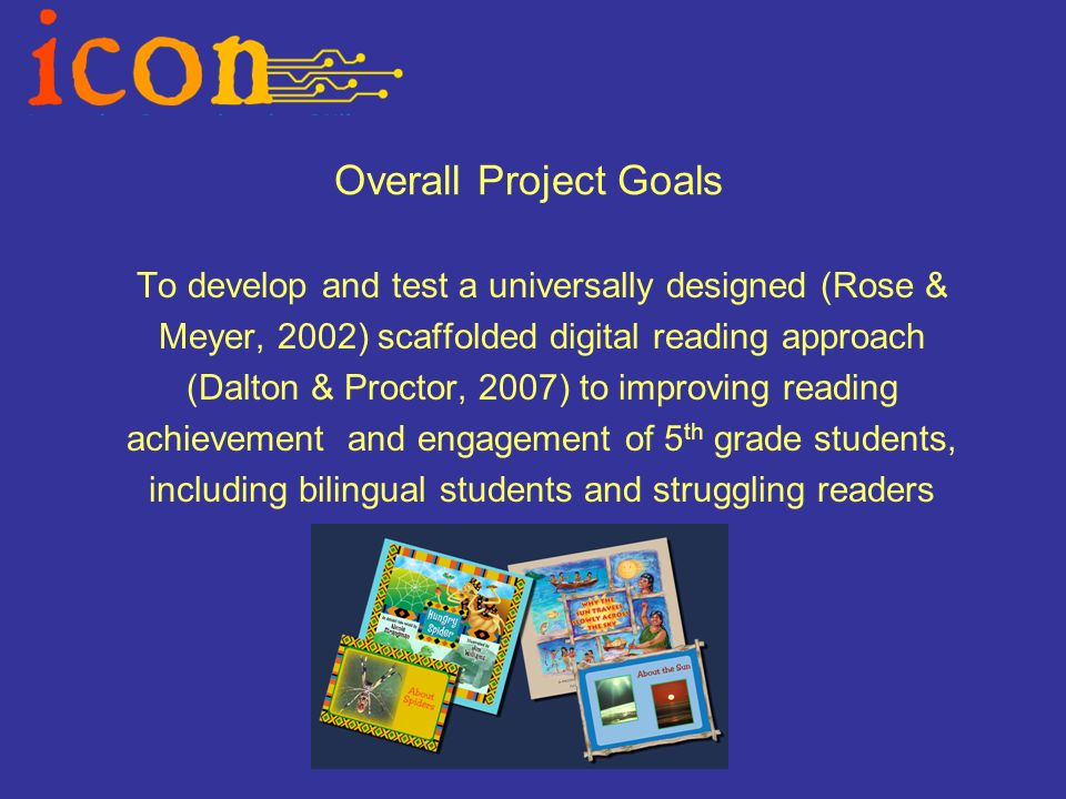 Overall Project Goals To develop and test a universally designed (Rose & Meyer, 2002) scaffolded digital reading approach (Dalton & Proctor, 2007) to improving reading achievement and engagement of 5 th grade students, including bilingual students and struggling readers