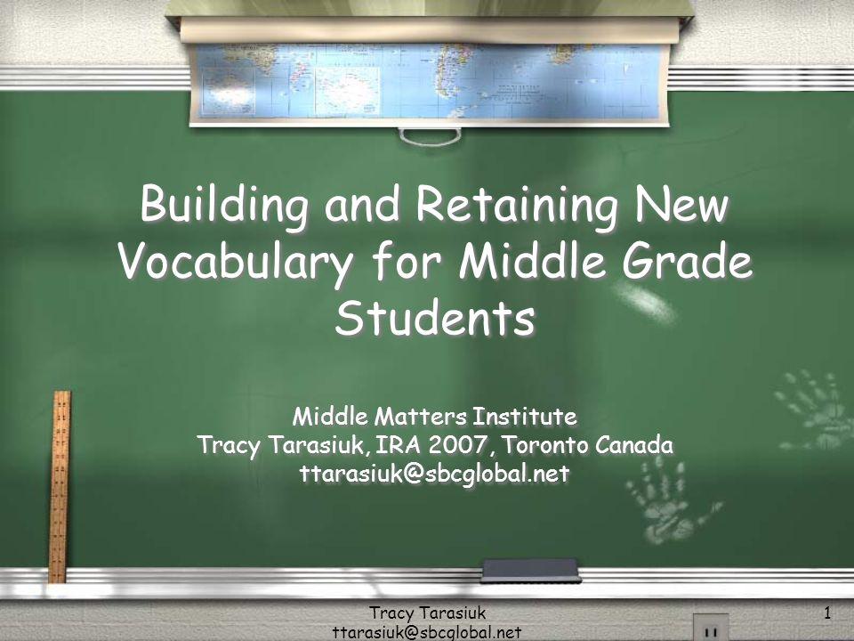 Tracy Tarasiuk ttarasiuk@sbcglobal.net 1 Building and Retaining New Vocabulary for Middle Grade Students Middle Matters Institute Tracy Tarasiuk, IRA 2007, Toronto Canada ttarasiuk@sbcglobal.net