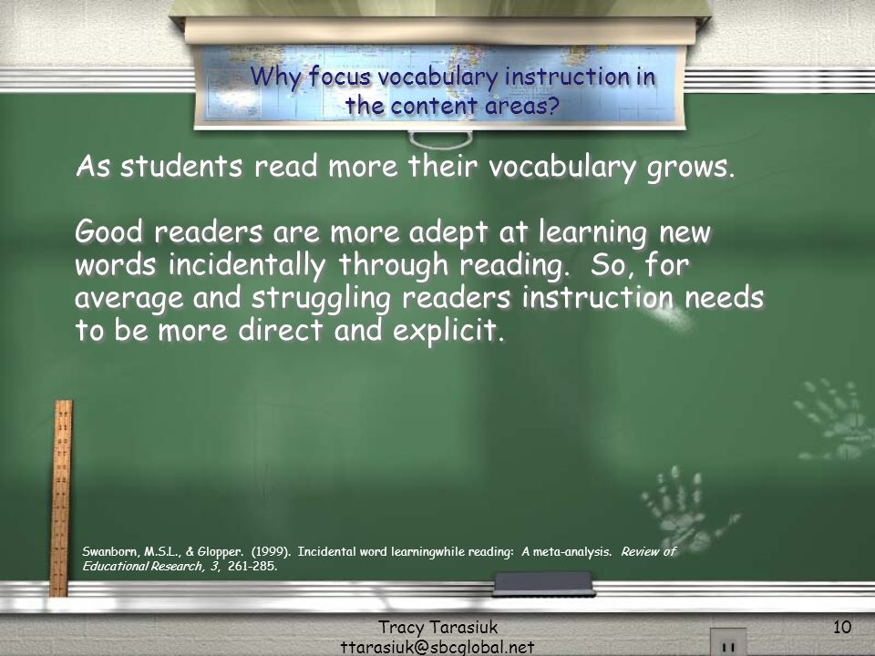 Tracy Tarasiuk ttarasiuk@sbcglobal.net 10 Why focus vocabulary instruction in the content areas? As students read more their vocabulary grows. Good re