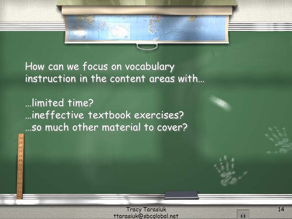 Tracy Tarasiuk ttarasiuk@sbcglobal.net 14 How can we focus on vocabulary instruction in the content areas with… …limited time.