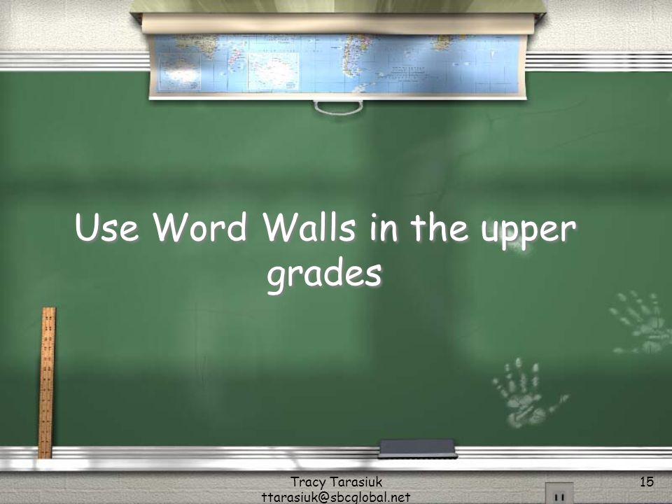 Tracy Tarasiuk ttarasiuk@sbcglobal.net 15 Use Word Walls in the upper grades