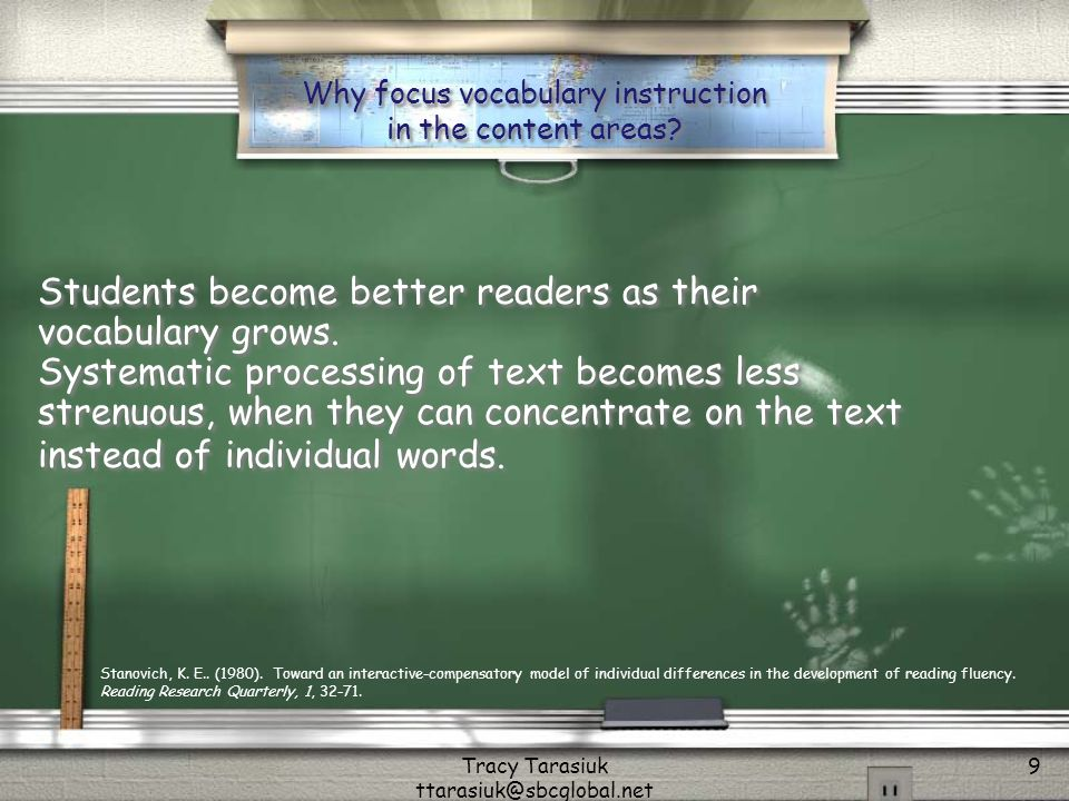 Tracy Tarasiuk ttarasiuk@sbcglobal.net 9 Why focus vocabulary instruction in the content areas? Students become better readers as their vocabulary gro
