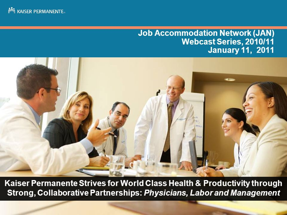 Job Accommodation Network (JAN) Webcast Series, 2010/11 January 11, 2011 Kaiser Permanente Strives for World Class Health & Productivity through Stron