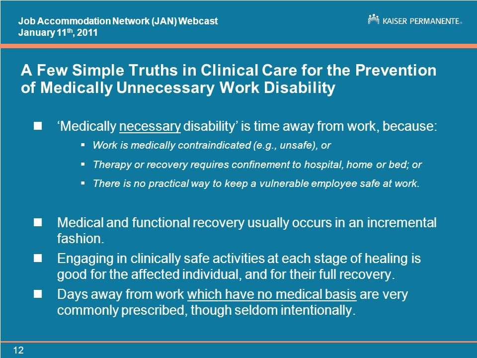 Job Accommodation Network (JAN) Webcast January 11 th, 2011 12 A Few Simple Truths in Clinical Care for the Prevention of Medically Unnecessary Work D
