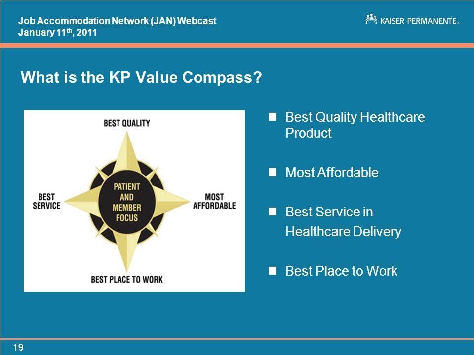 Job Accommodation Network (JAN) Webcast January 11 th, 2011 19 What is the KP Value Compass? nBest Quality Healthcare Product nMost Affordable nBest S
