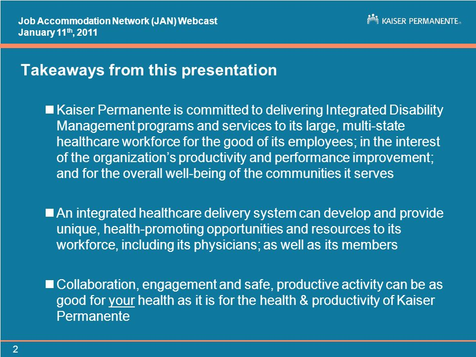 Job Accommodation Network (JAN) Webcast January 11 th, 2011 2 Takeaways from this presentation nKaiser Permanente is committed to delivering Integrate