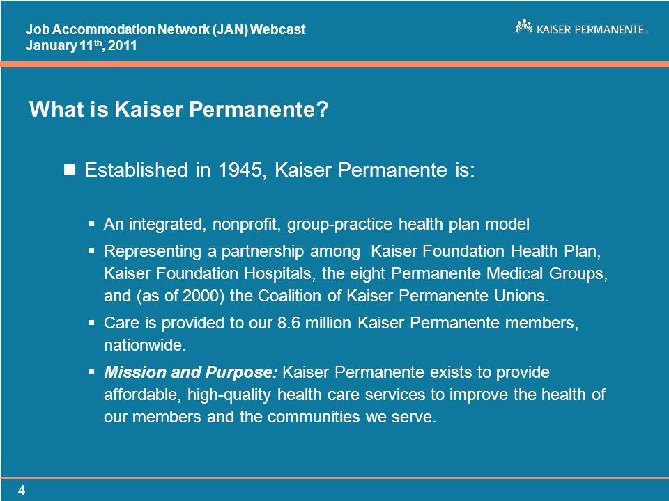 Job Accommodation Network (JAN) Webcast January 11 th, 2011 4 What is Kaiser Permanente? n Established in 1945, Kaiser Permanente is: An integrated, n