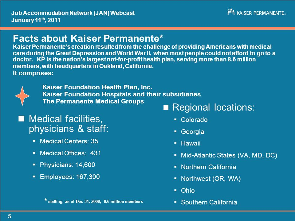 Job Accommodation Network (JAN) Webcast January 11 th, 2011 5 Facts about Kaiser Permanente* Kaiser Permanentes creation resulted from the challenge o