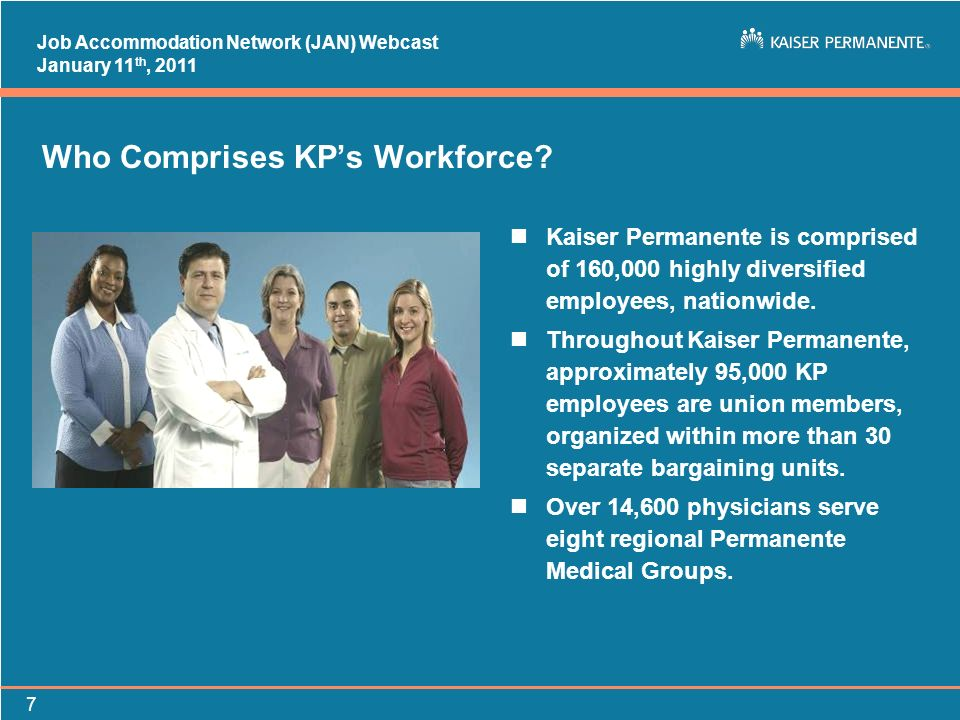 Job Accommodation Network (JAN) Webcast January 11 th, 2011 7 Who Comprises KPs Workforce? nKaiser Permanente is comprised of 160,000 highly diversifi