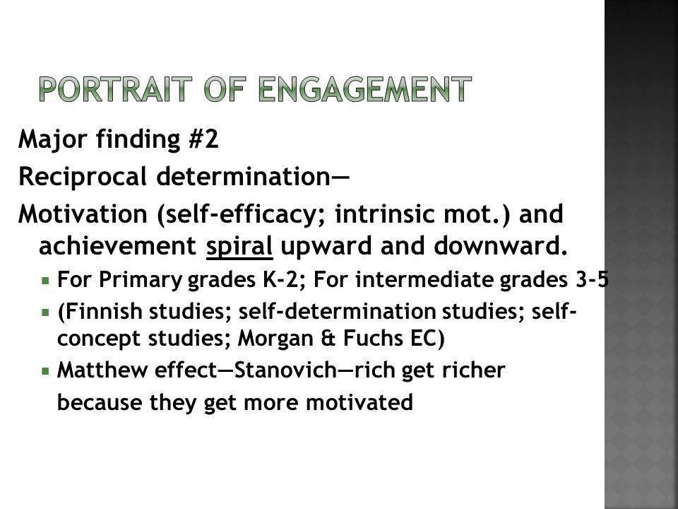 Major finding #2 Reciprocal determination Motivation (self-efficacy; intrinsic mot.) and achievement spiral upward and downward. For Primary grades K-