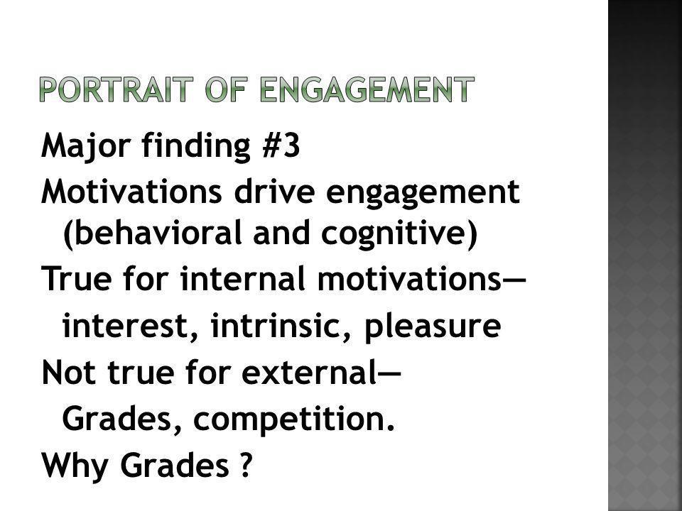 Major finding #3 Motivations drive engagement (behavioral and cognitive) True for internal motivations interest, intrinsic, pleasure Not true for external Grades, competition.