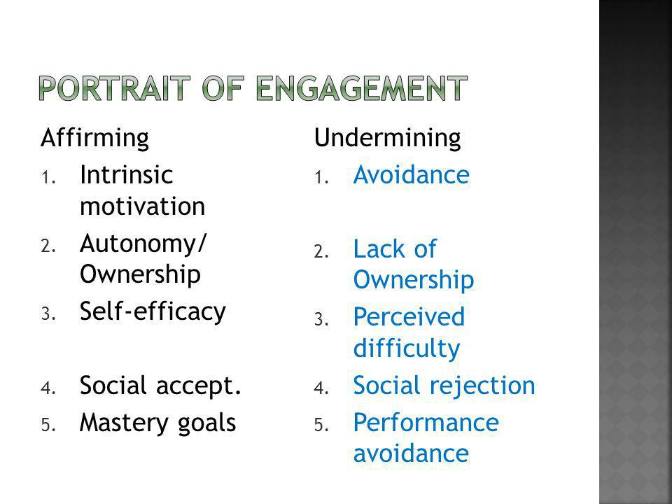 Affirming 1. Intrinsic motivation 2. Autonomy/ Ownership 3. Self-efficacy 4. Social accept. 5. Mastery goals Undermining 1. Avoidance 2. Lack of Owner