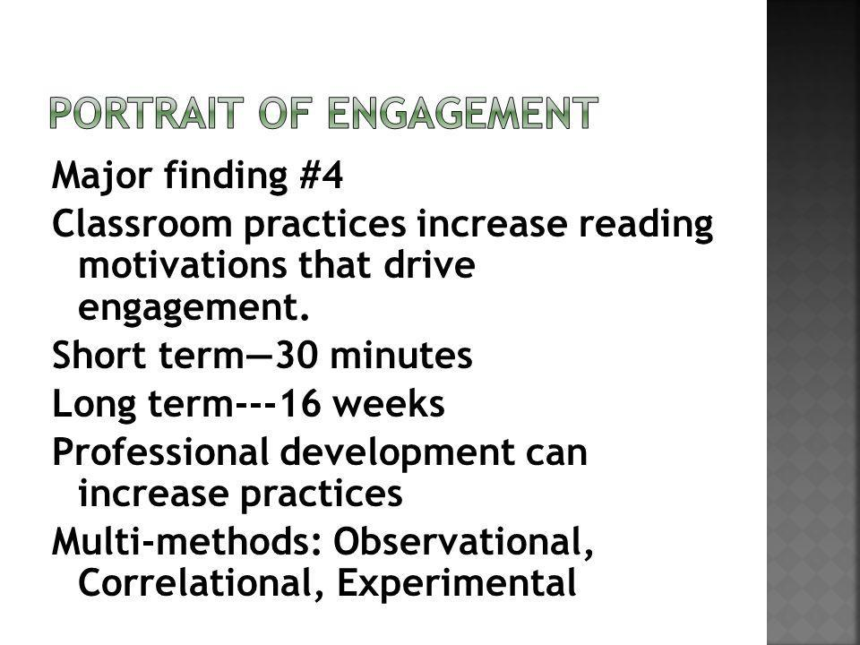 Major finding #4 Classroom practices increase reading motivations that drive engagement. Short term30 minutes Long term---16 weeks Professional develo