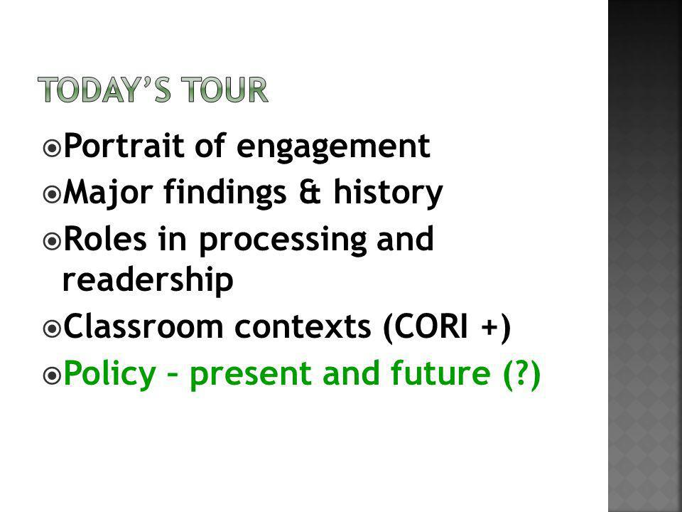 Portrait of engagement Major findings & history Roles in processing and readership Classroom contexts (CORI +) Policy – present and future ( )