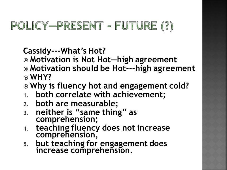 Cassidy---Whats Hot? Motivation is Not Hothigh agreement Motivation should be Hot---high agreement WHY? Why is fluency hot and engagement cold? 1. bot