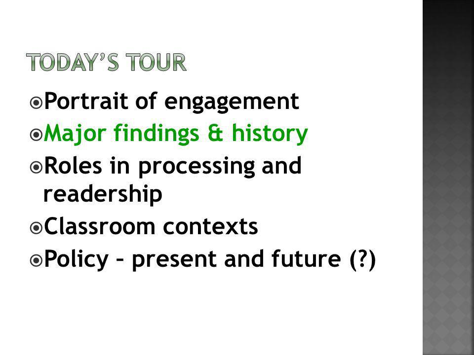 Portrait of engagement Major findings & history Roles in processing and readership Classroom contexts Policy – present and future (?)