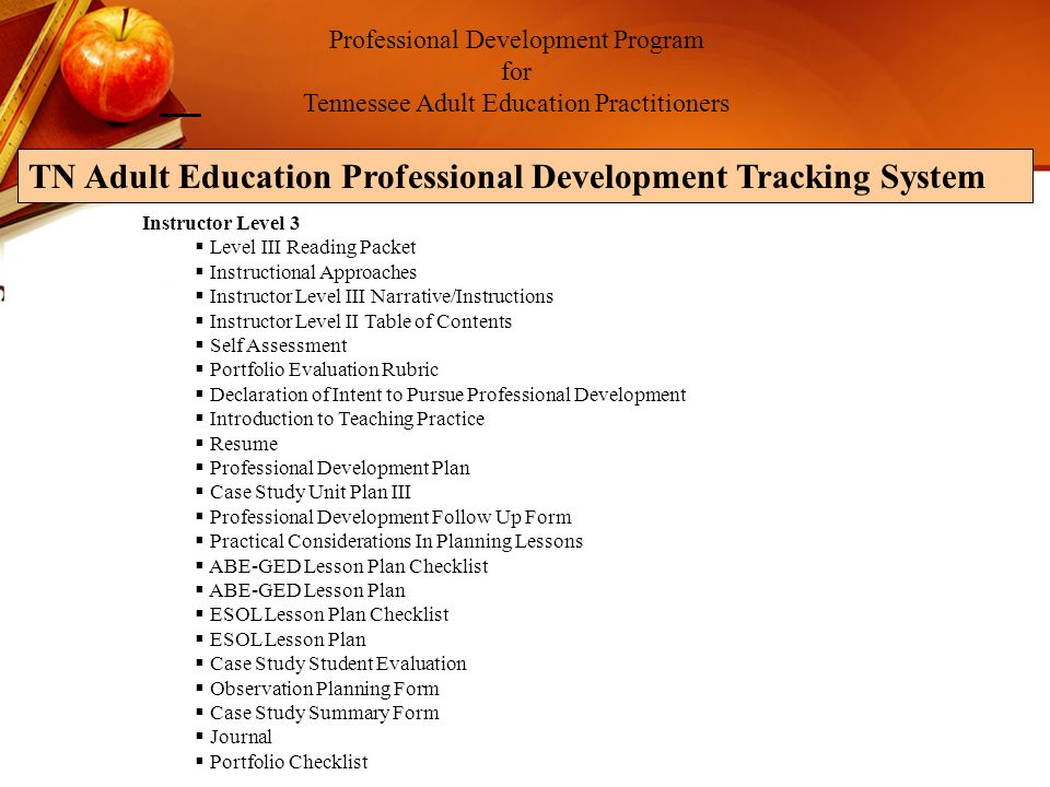 Professional Development Program for Tennessee Adult Education Practitioners TN Adult Education Professional Development Tracking System Instructor Level 3 Level III Reading Packet Instructional Approaches Instructor Level III Narrative/Instructions Instructor Level II Table of Contents Self Assessment Portfolio Evaluation Rubric Declaration of Intent to Pursue Professional Development Introduction to Teaching Practice Resume Professional Development Plan Case Study Unit Plan III Professional Development Follow Up Form Practical Considerations In Planning Lessons ABE-GED Lesson Plan Checklist ABE-GED Lesson Plan ESOL Lesson Plan Checklist ESOL Lesson Plan Case Study Student Evaluation Observation Planning Form Case Study Summary Form Journal Portfolio Checklist