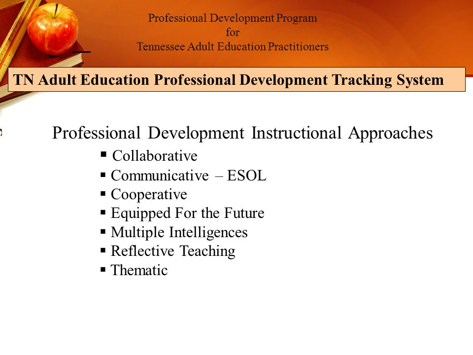 Professional Development Program for Tennessee Adult Education Practitioners TN Adult Education Professional Development Tracking System Professional Development Instructional Approaches Collaborative Communicative – ESOL Cooperative Equipped For the Future Multiple Intelligences Reflective Teaching Thematic