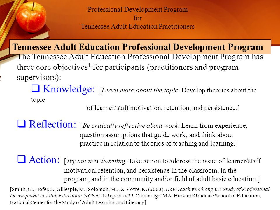 Using the best methods and accepted principles of adult learning and effective professional development the Tennessee Adult Education Professional Development Program seeks three types of demonstrated change based on research 1 : Thinking (Includes beliefs, attitudes, perceptions, feelings, etc.) Action (Includes utilization of new instructional techniques or approaches) Integration (Understand the topic/issue, choose strategy to address the issue based on informal/formal research, reflect upon the outcome of possible action, and integrate with a cohesive theory of what adult learners need to succeed.) Professional Development Program for Tennessee Adult Education Practitioners Tennessee Adult Education Professional Development Program [Smith, C., Hofer, J., Gillespie, M., Solomon, M.., & Rowe, K.