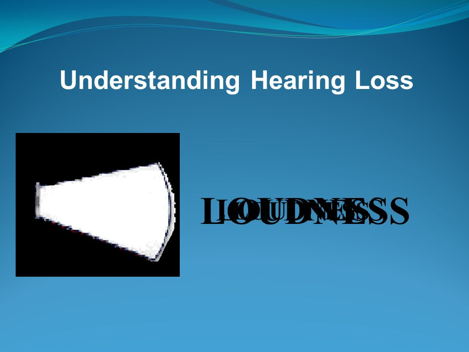 Hearing Loss Causes Aging process Illness or medications Heredity Accident Loud noises