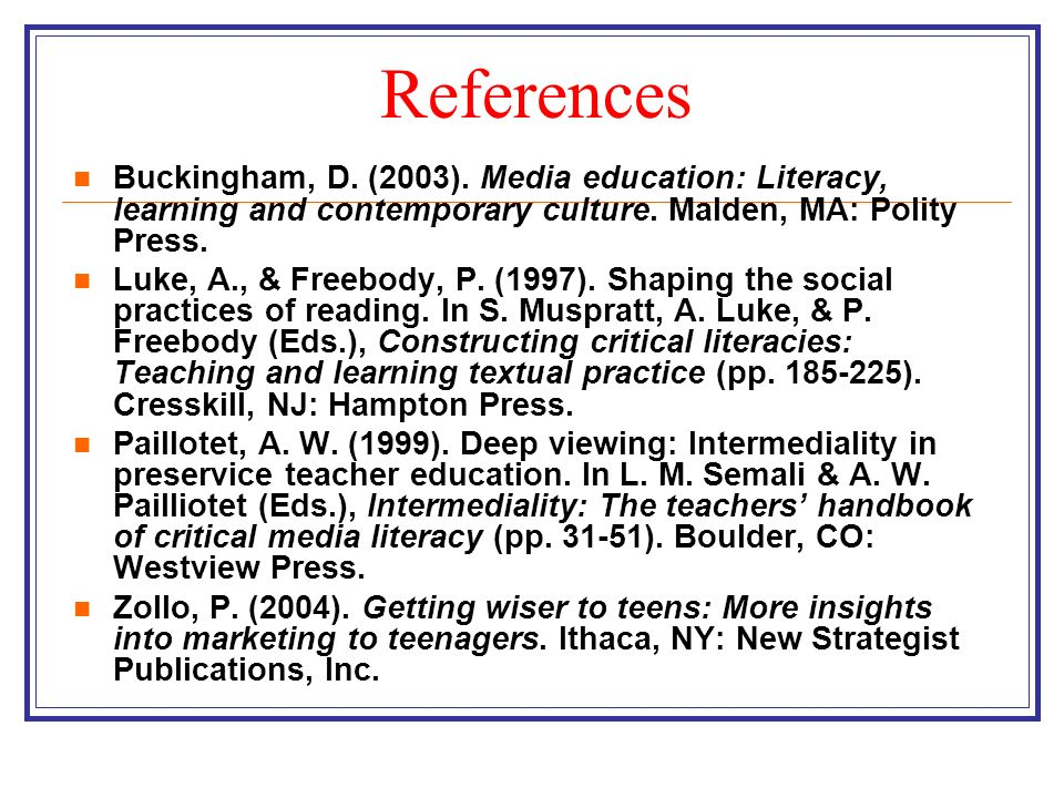 References Buckingham, D. (2003). Media education: Literacy, learning and contemporary culture. Malden, MA: Polity Press. Luke, A., & Freebody, P. (19