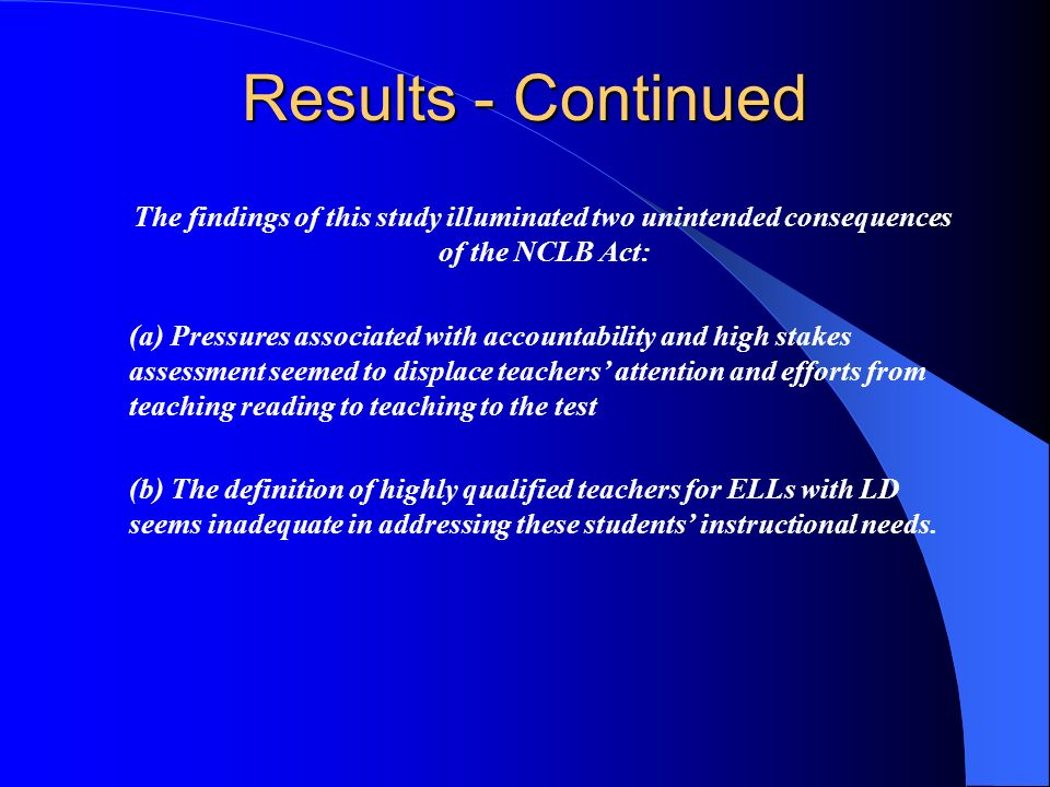 Results - Continued The findings of this study illuminated two unintended consequences of the NCLB Act: (a) Pressures associated with accountability a