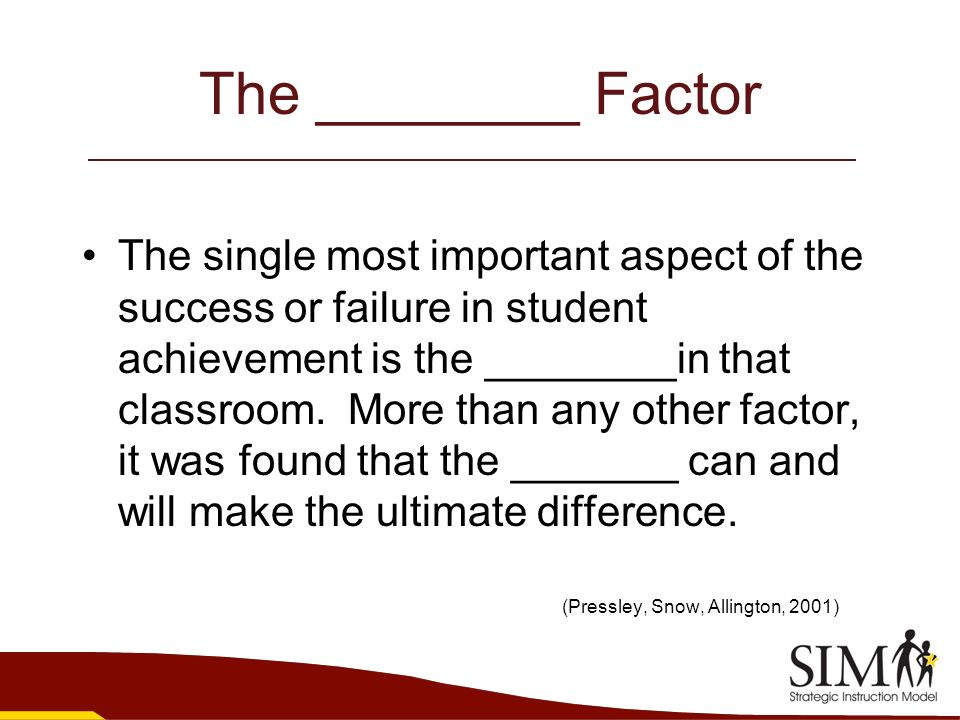 The ________ Factor The single most important aspect of the success or failure in student achievement is the ________in that classroom. More than any