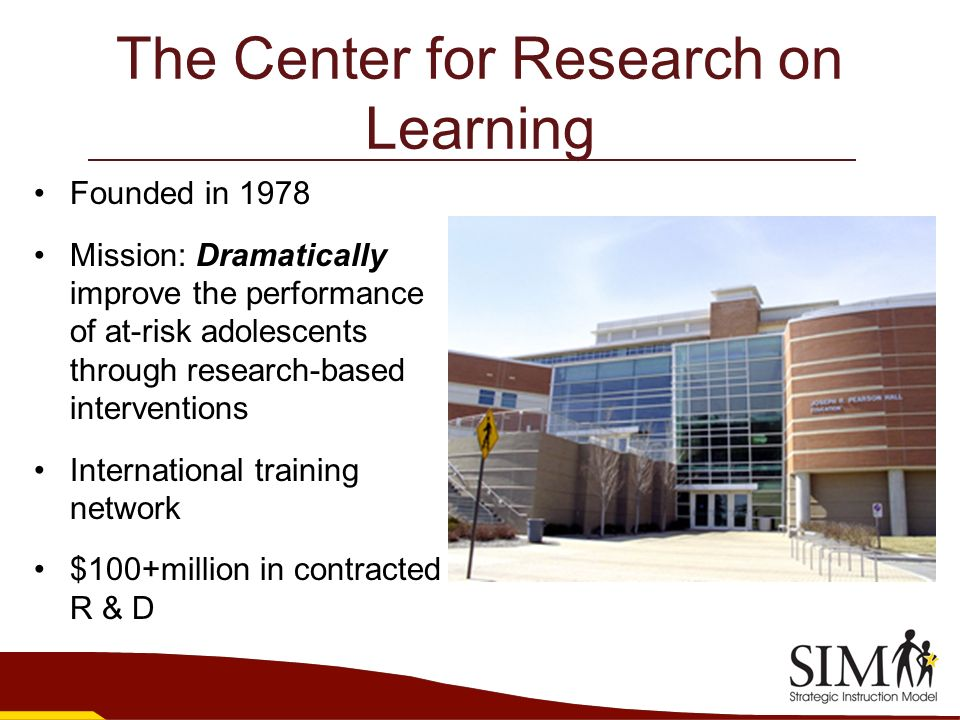 The Center for Research on Learning Founded in 1978 Mission: Dramatically improve the performance of at-risk adolescents through research-based interv