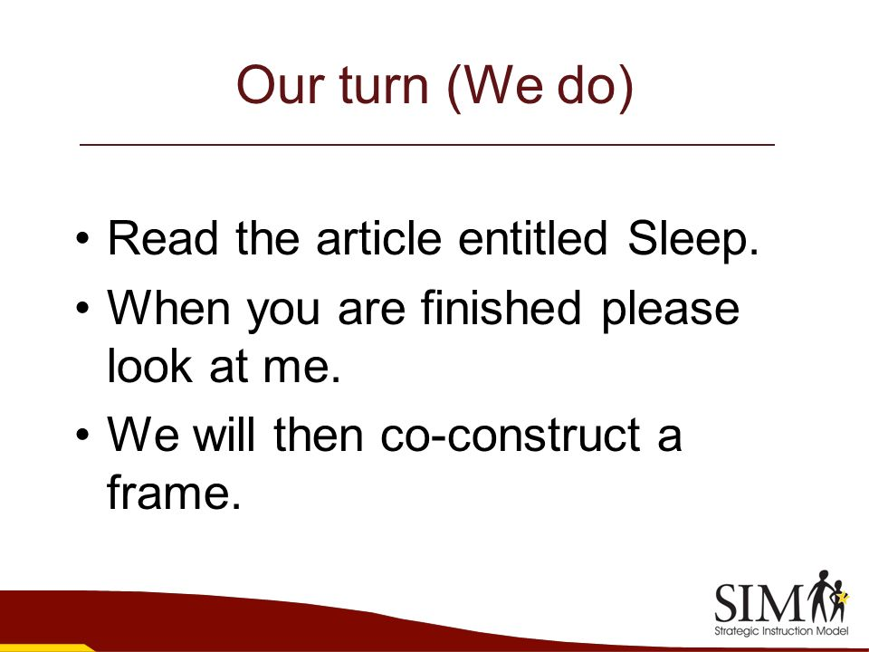 Our turn (We do) Read the article entitled Sleep. When you are finished please look at me. We will then co-construct a frame.